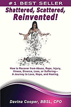 Shattered, Scattered, Reinvented! How to recover from abuse, rape, injury, illness, divorce, loss or suffering.  A journey to love, hope and healing. by [Davina Cooper]
