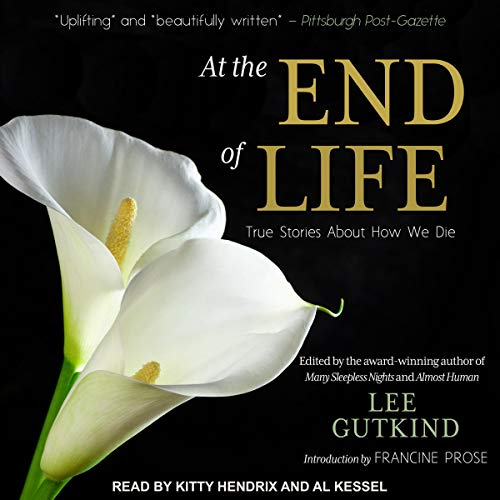 At the End of Life     True Stories About How We Die              Auteur(s):                                                                                                                                 Lee Gutkind - editor,                                                                                        Francine Prose - introduction,                                                                                        Karen Wolk Feinstein - foreword                               Narrateur(s):                                                                                                                                 Kitty Hendrix,                                                                                        Al Kessel                      Durée: 10 h et 47 min     Pas de évaluations     Au global 0,0