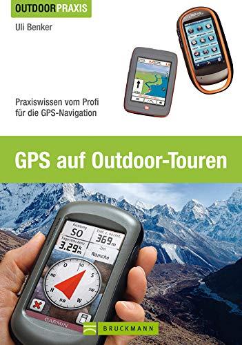 Outdoor Praxis GPS auf Outdoor Touren: Praxiswissen vom Profi für die GPS-Navigation. Ein praktisches GPS Handbuch für Tourengeher mit Erläuterungen zu Grundlagen und Anwendungsmöglichkeiten
