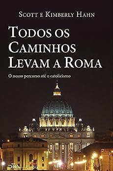 Todos os caminhos levam a Roma: O nosso percurso até o catolicismo por [Scott Hahn, Kimberly Hahn]