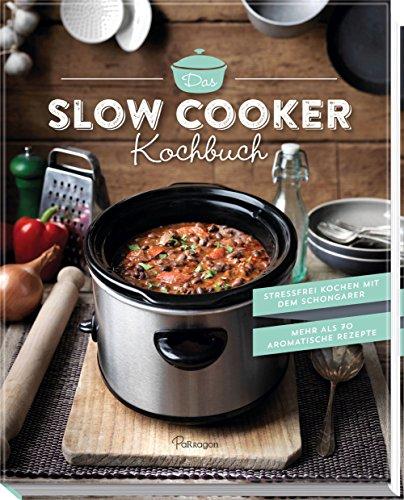 Das Slow Cooker Kochbuch: Stressfrei kochen mit dem Schongarer. Mehr als 70 aromatische Rezepte