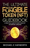 The Ultimate Non Fungible Token (NFT) Guidebook: A Practical Guide to Everything NFT in Everyday Language