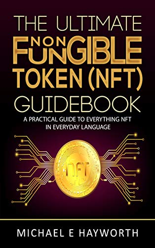 The Ultimate Non Fungible Token (NFT) Guidebook: A Practical Guide to Everything NFT in Everyday Language Front Cover