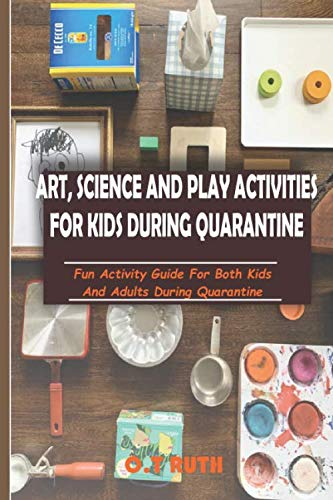 ART, SCIENCE AND PLAY ACTIVITIES  DURING QUARANTINE: Fun Activity Guide for Kids and Adults  During Quarantine
