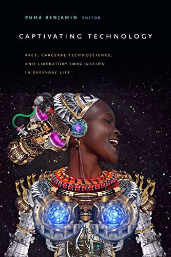 Download Captivating Technology: Race, Carceral Technoscience, and Liberatory Imagination in Everyday Life 1478003235