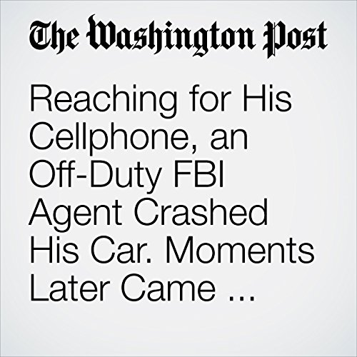 Reaching for His Cellphone, an Off-Duty FBI Agent Crashed His Car. Moments Later Came Tragedy. copertina