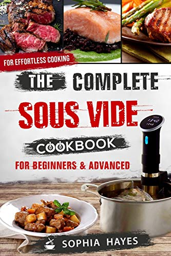 The Complete Sous Vide Cookbook For Beginners & Advanced: Quick & Easy Sous Vide Recipes For Effortless Cooking