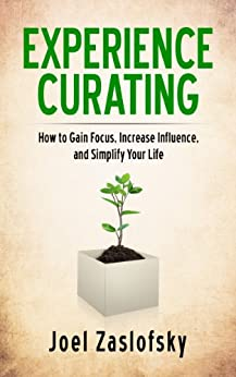 Experience Curating: How to Gain Focus, Increase Influence, and Simplify Your Life by [Joel Zaslofsky]