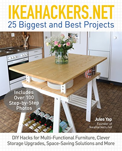 Ikeahackers: 25 Biggest and Best Projects: DIY Hacks for Multi-Functional Furniture, Clever Storage Upgrades, Space-Saving Solutions and More