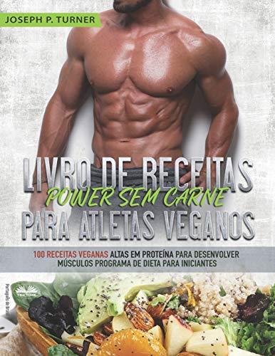 Livro de Receitas Power Sem Carne Para Atletas Veganos: 100 Receitas Veganas Altas Em Proteína Para Desenvolver Músculos Programa De Dieta Para Iniciantes