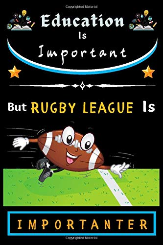 Education Is Important but Rugby league Is Importanter: RUGBY LEAGUE Dairy Journal Notebook Lover Gift Thanksgiving Notebook for boys and girls. Cute ... for Lined Notebook for man, women and Kids