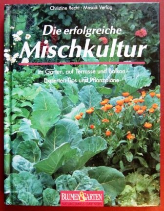 Blumen & Garten. Naturgemäss gärtnern. Die erfolgreiche Mischkultur. Im Garten, auf Terasse und Balkon. Experten-Tips und Pflanzenpläne
