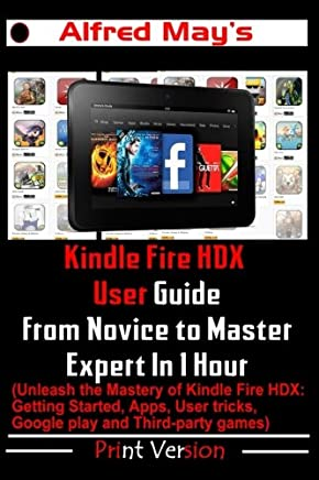 Kindle Fire HDX User Guide From Novice to Master Expert in 1 Hour (Unleash the Mastery of Kindle Fire HDX: Getting Started, Apps, User tricks, Google play and Third-party games)