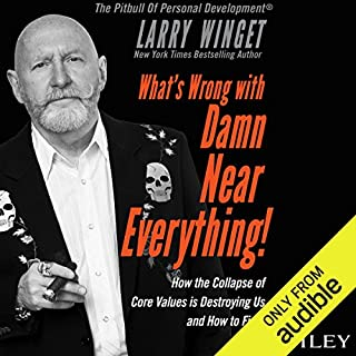 What's Wrong with Damn Near Everything!     How the Collapse of Core Values Is Destroying Us and How to Fix It              By:                                                                                                                                 Larry Winget                               Narrated by:                                                                                                                                 Larry Winget                      Length: 4 hrs and 35 mins     50 ratings     Overall 4.7