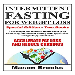 Intermittent Fasting for Weight Loss: Special Edition - Two Books     Lose Weight and Increase Health Quickly by Combining Intermittent Fasting with Apple Cider Vinegar Supplementation - Accelerate Fat Loss and Reduce Cravings.              By:                                                                                                                                 Mason Brooks                               Narrated by:                                                                                                                                 Gary Westphalen,                                                                                        Claire Neigenfind                      Length: 2 hrs and 51 mins     25 ratings     Overall 4.9
