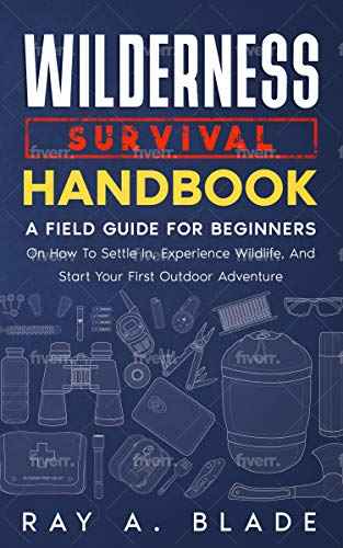 Wilderness Survival Handbook: A Field Guide For Beginners On How To Settle In, Experience Wildlife,...