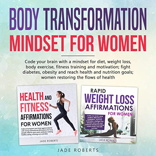 Body Transformation Mindset for Women (2 in 1)     Code Your Brain with A Mindset for Diet, Weight Loss, Body Exercise, Fitness Training and Motivation; Fight Diabetes, Obesity and Reach Health and Nutrition Goals; Women Restoring the Flows of Health              By:                                                                                                                                 Jade Roberts                               Narrated by:                                                                                                                                 Caroline C. Morgan                      Length: 8 hrs and 59 mins     4 ratings     Overall 4.0