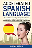 Accelerated Spanish Language: The Fastest Guide to Learning and Remembering Common Words and Phrases, With Practical Exercises, Modern Lessons, Common Mistakes, Tips and Tricks While You Travel