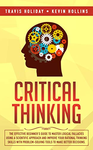 Critical Thinking: The Effective Beginner's Guide to Master Logical Fallacies Using a Scientific...