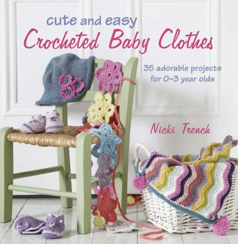 Cute and Easy Crocheted Baby Clothes: 35 Adorable Projects for 0-3 Year Olds
