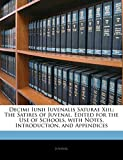 Decimi Iunii Iuvenalis Saturae Xiii.: The Satires of Juvenal. Edited for the Use of Schools, with Notes, Introduction, and Appendices (Latin Edition)