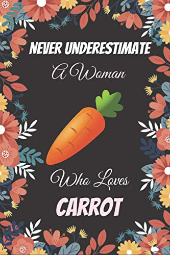 Never Underestimate A Woman Who Loves Carrot: Blank Lined Notebook for Carrot Lovers | Great Carrot Gift Idea | Funny Cute Gift For Carrot Lover | ... | Funny Cute Gifts(6x9 Inches,110Pages).
