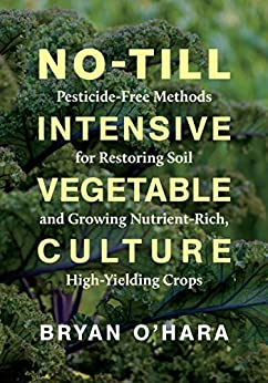 No-Till Intensive Vegetable Culture: Pesticide-Free Methods for Restoring Soil and Growing Nutrient-Rich, High-Yielding Crops by [Bryan O'Hara]