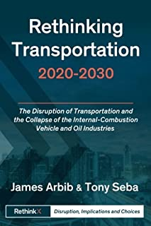 Rethinking Transportation 2020-2030: The Disruption of Transportation and the Collapse of the Internal-Combustion Vehicle and Oil Industries (RethinkX Sector Disruption) (Volume 1)