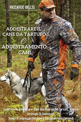 Addestrare Il Cane Da Tartufo e Addestramento Cani; Scopri Come Addestrare i Cani Alla Ricerca Del tartufo, Tramite Strategie di Successo. Scopri il Linguaggio Del Cane e Insegnali Tanti Comandi