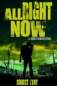 All Right Now: A Short Zombie Story (Zombie Stories Book 2) by [Robert Kent]