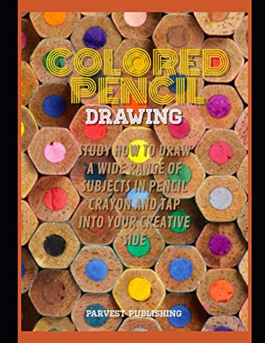 Colored Pencil Drawing Study How To Draw A Wide Range Of Subjects In Pencil Crayon And Tap Into Your Creative Side