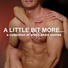A Little Bit More...: A Collection of Erotic Short Stories (Unabridged Selections)