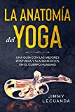 La Anatomía del Yoga: Una guía con las mejores posturas y sus beneficios en el cuerpo humano (Spanish Edition)