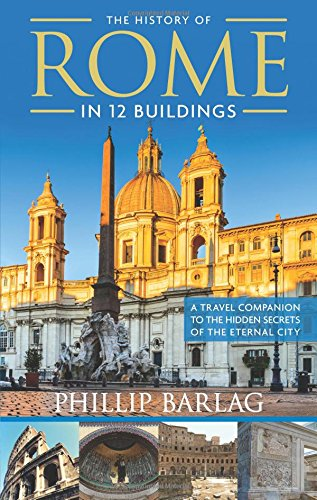 The History of Rome in 12 Buildings: A Travel Companion to the Hidden Secrets of the Eternal City [Idioma Inglés]