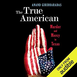 The True American     Murder and Mercy in Texas              Written by:                                                                                                                                 Anand Giridharadas                               Narrated by:                                                                                                                                 Anand Giridharadas                      Length: 11 hrs and 34 mins     Not rated yet     Overall 0.0