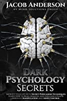 Dark Psychology Secrets: Improve Your Life with Secret Persuasion Techniques Learn How to Read, Analyze, And Influence People Through Manipulation and Mind Control