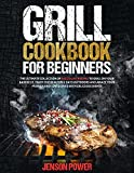 GRILL COOKBOOK FOR BEGINNERS: The Ultimate Collection Of Succulent Recipes To Grill In Your Barbecue, Enjoy The Beautiful Days Outdoors And Amaze Your Friends And Loved Ones With Delicious Dishes