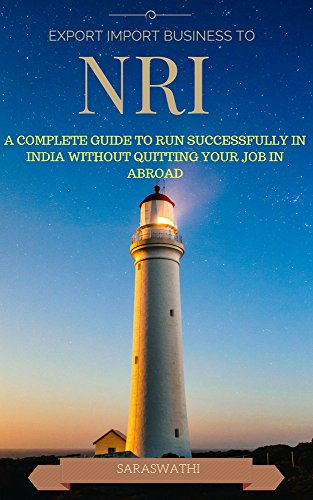 EXPORT IMPORT BUSINESS TO NRI: A COMPLETE GUIDE TO RUN SUCCESSFULLY IN INDIA WITHOUT QUITTING YOUR JOB IN ABROAD (English Edition)