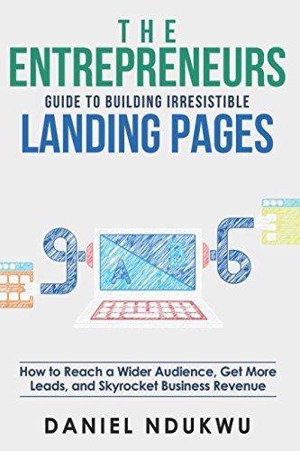The Entrepreneurs Guide To Building Irresistible Landing Page: How To Reach A Wider Audience, Get More Leads, And Skyrocket Business Revenue (Like A Boss)