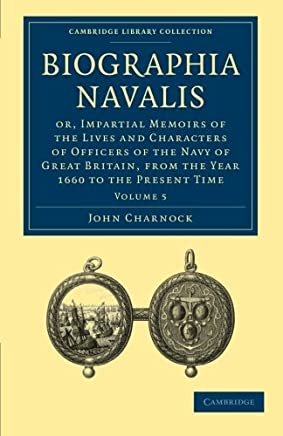 Biographia Navalis 6 Volume Paperback Set: Biographia Navalis: Or, Impartial Memoirs of the Lives and Characters of Officers of the Navy of Great ... the Year 1660 to the Present Time: Volume 5