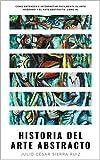 Historia del arte abstracto: Cómo entender e interpretar fácilmente el arte moderno y el arte abstracto. Libro #1 (Spanish Edition)