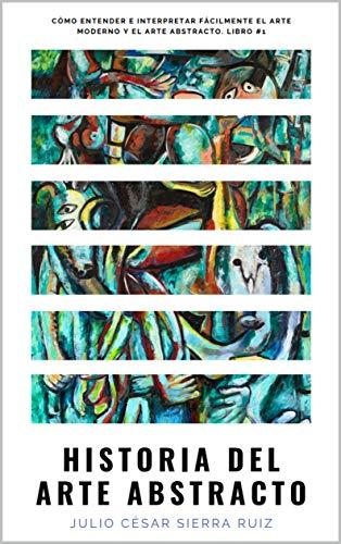 Historia del arte abstracto: Cómo entender e interpretar fácilmente el arte moderno...