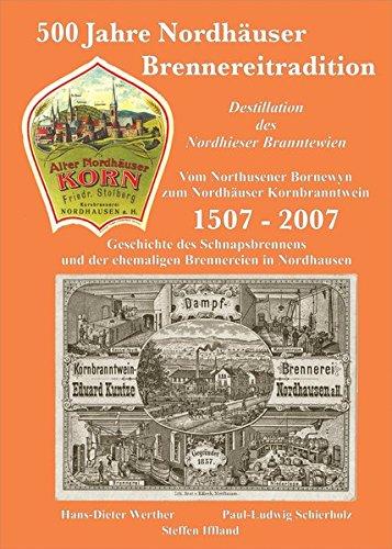 500 Jahre Nordhäuser Brennereitradition. 1507-2007: Geschichte des Schnapsbrennens und der ehemaligen Brennereien in Nordhausen /Destillation des ... Bornewyn zum Nordhäuser Kornbranntwein