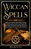 Wiccan Spells: a Beginner's Guide to Moon Magic, Healing, Love and Protection Spells - learn about the Magic Power of Elements and learn to use the Natural ... and Gems. (Wiccan Witchcraft Book 2)