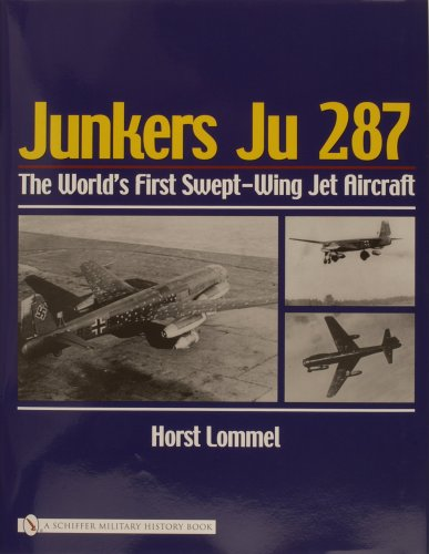 Lommel, H: Junkers Ju 287: The World's First Swept-Wing Jet Aircraft