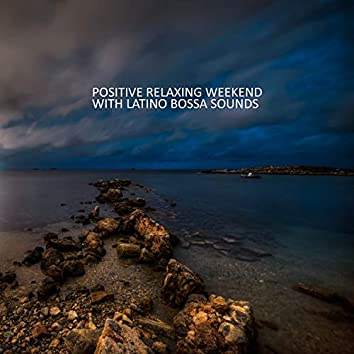 Positive Relaxing Weekend with Latino Bossa Sounds: Smooth Energy, Deep Vibes, Soothing Latino Rhythms