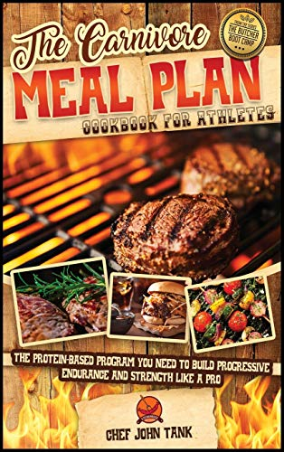 The Carnivore Meal Plan Cookbook for Athletes: The Protein-Based Program You Need to Build Progressive Endurance and Strength like a Pro (The Butcher Boot Camp)