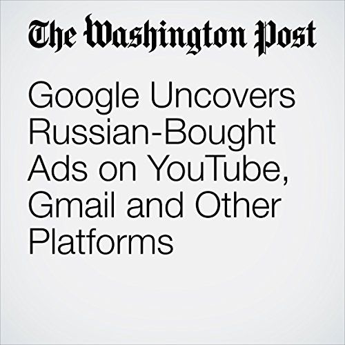 Google Uncovers Russian-Bought Ads on YouTube, Gmail and Other Platforms | Elizabeth Dwoskin