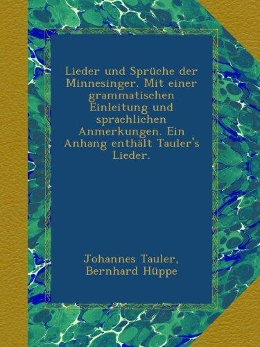 Lieder und Sprüche der Minnesinger. Mit einer grammatischen Einleitung und sprachlichen Anmerkungen. Ein Anhang enthält Tauler's Lieder.