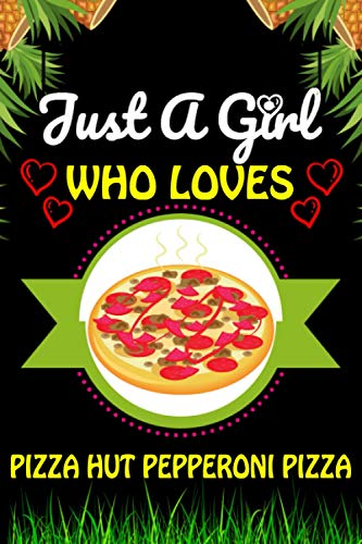 Just A Girl Who loves Pizza Hut Pepperoni Pizza: Pizza Hut Pepperoni Foods Lover Blank Lined Composition Notebook Gift For Him, Girlfriend, Girls, ... Valentine's And Birthday Funny Gift Ideas